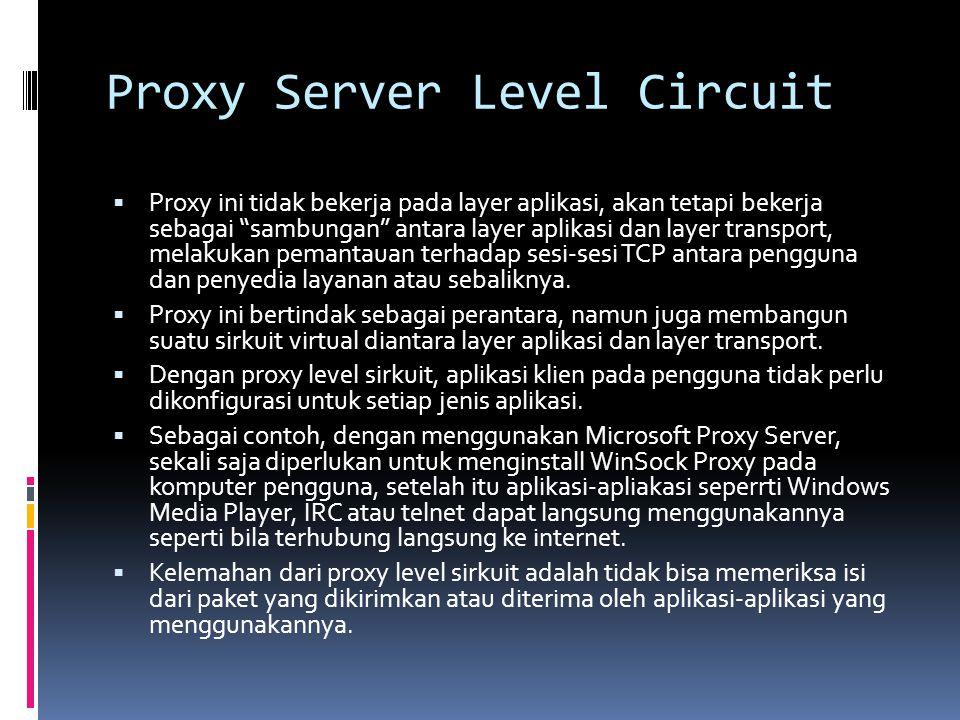"Proxy Server Level Circuit  Proxy ini tidak bekerja pada layer aplikasi, akan tetapi bekerja sebagai ""sambungan"" antara layer aplikasi dan layer tran"