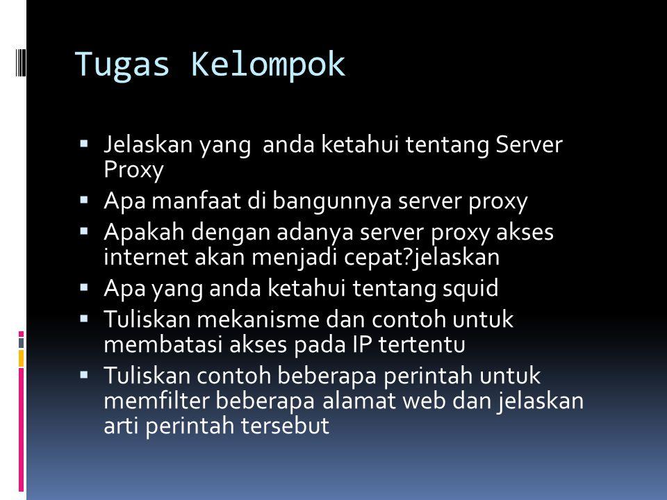 Tugas Kelompok  Jelaskan yang anda ketahui tentang Server Proxy  Apa manfaat di bangunnya server proxy  Apakah dengan adanya server proxy akses int