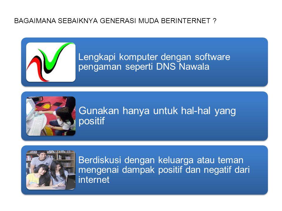 BAGAIMANA SEBAIKNYA GENERASI MUDA BERINTERNET ? Lengkapi komputer dengan software pengaman seperti DNS Nawala Gunakan hanya untuk hal-hal yang positif