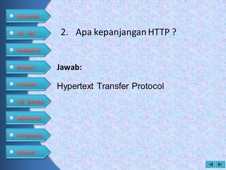 2.Apa kepanjangan HTTP ? Hypertext Transfer Protocol Jawab: