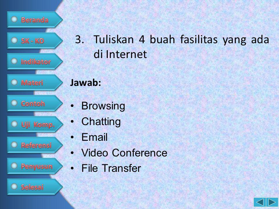 3.Tuliskan 4 buah fasilitas yang ada di Internet •Browsing •Chatting •Email •Video Conference •File Transfer Jawab: