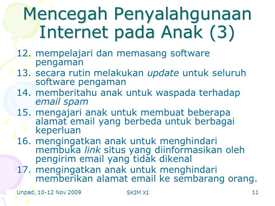 Unpad, 10-12 Nov 2009 SKIM XI Mencegah Penyalahgunaan Internet pada Anak (3) 12.mempelajari dan memasang software pengaman 13.secara rutin melakukan update untuk seluruh software pengaman 14.memberitahu anak untuk waspada terhadap email spam 15.mengajari anak untuk membuat beberapa alamat email yang berbeda untuk berbagai keperluan 16.mengingatkan anak untuk menghindari membuka link situs yang diinformasikan oleh pengirim email yang tidak dikenal 17.mengingatkan anak untuk menghindari memberikan alamat email ke sembarang orang.
