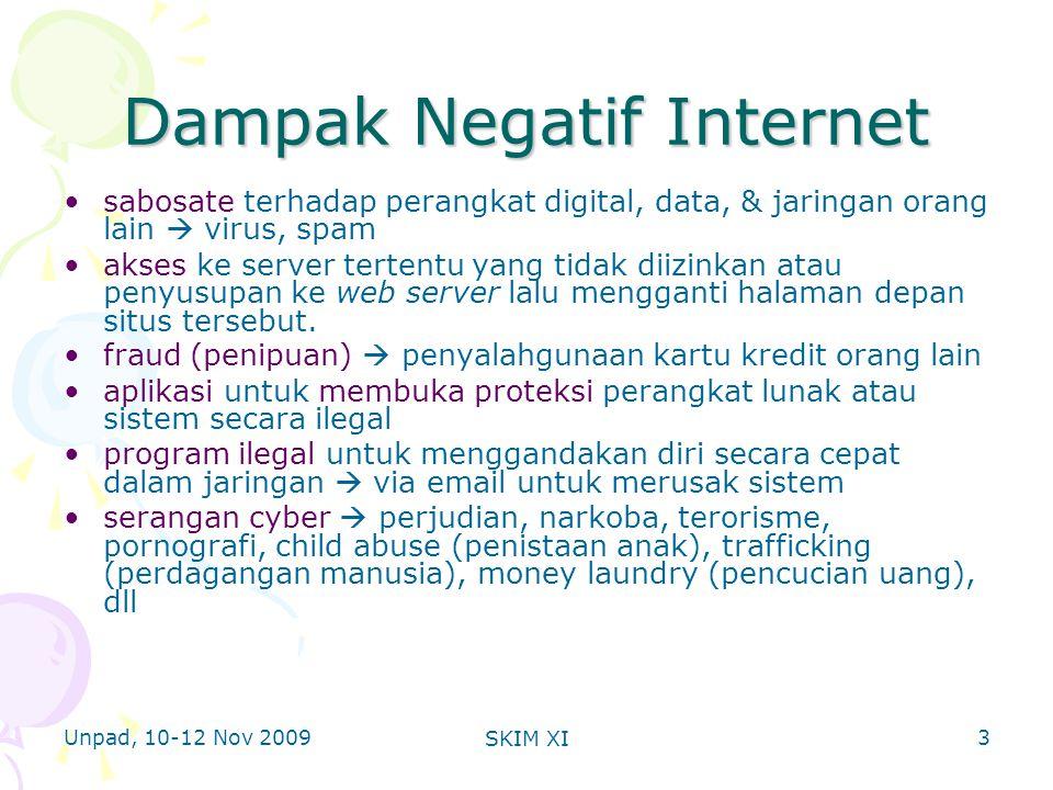 Unpad, 10-12 Nov 2009 SKIM XI Dampak Negatif Internet •sabosate terhadap perangkat digital, data, & jaringan orang lain  virus, spam •akses ke server tertentu yang tidak diizinkan atau penyusupan ke web server lalu mengganti halaman depan situs tersebut.