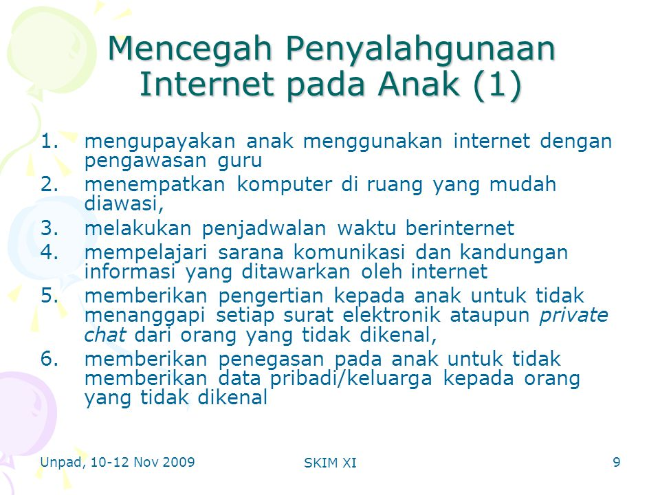 Unpad, 10-12 Nov 2009 SKIM XI Mencegah Penyalahgunaan Internet pada Anak (1) 1.mengupayakan anak menggunakan internet dengan pengawasan guru 2.menempatkan komputer di ruang yang mudah diawasi, 3.melakukan penjadwalan waktu berinternet 4.mempelajari sarana komunikasi dan kandungan informasi yang ditawarkan oleh internet 5.memberikan pengertian kepada anak untuk tidak menanggapi setiap surat elektronik ataupun private chat dari orang yang tidak dikenal, 6.memberikan penegasan pada anak untuk tidak memberikan data pribadi/keluarga kepada orang yang tidak dikenal 9