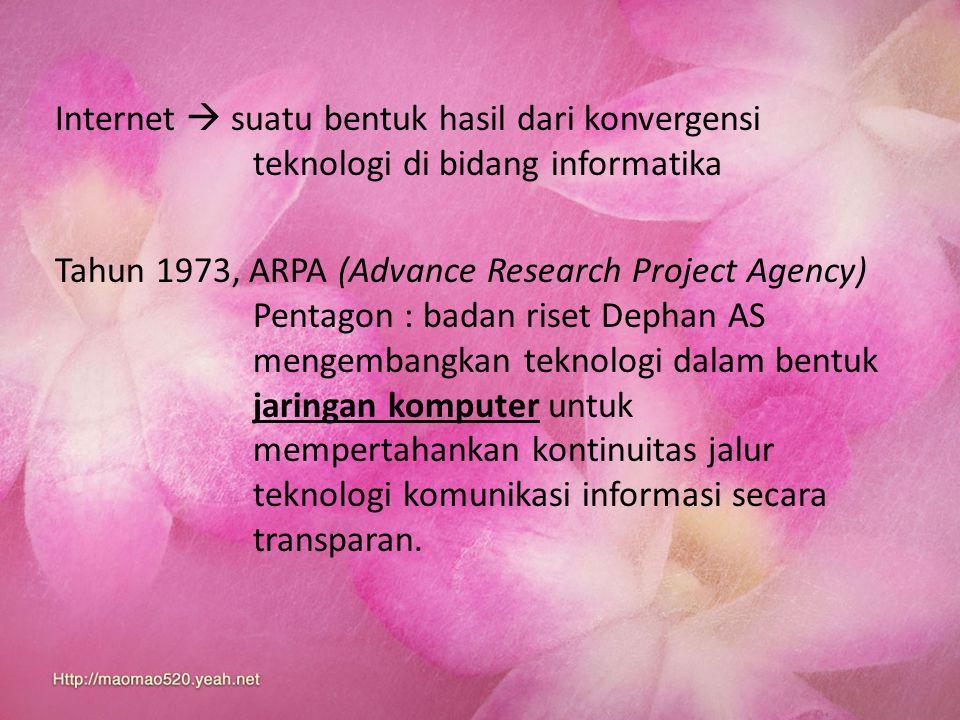 Internet  suatu bentuk hasil dari konvergensi teknologi di bidang informatika Tahun 1973, ARPA (Advance Research Project Agency) Pentagon : badan ris