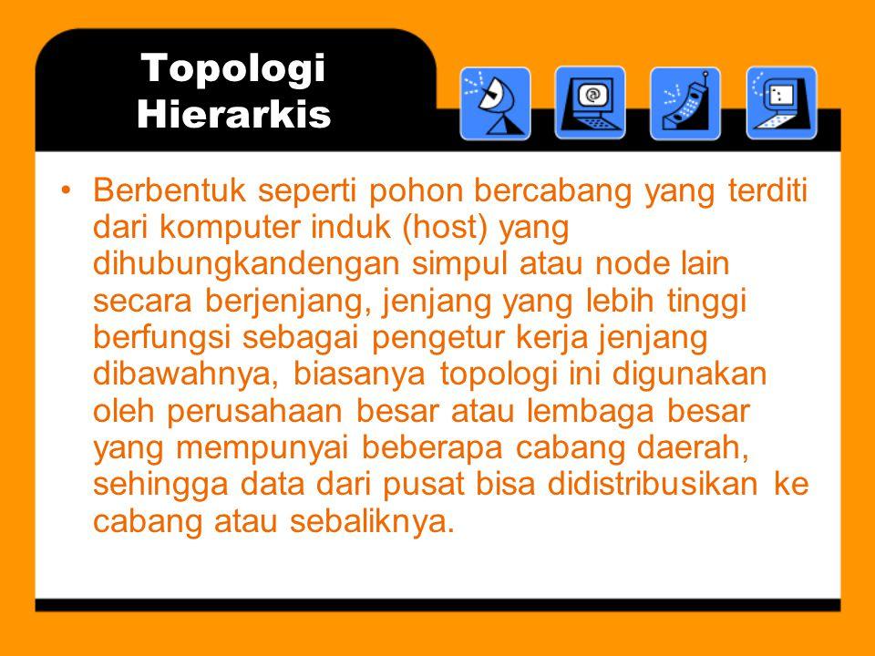 Topologi Hierarkis •Berbentuk seperti pohon bercabang yang terditi dari komputer induk (host) yang dihubungkandengan simpul atau node lain secara berj