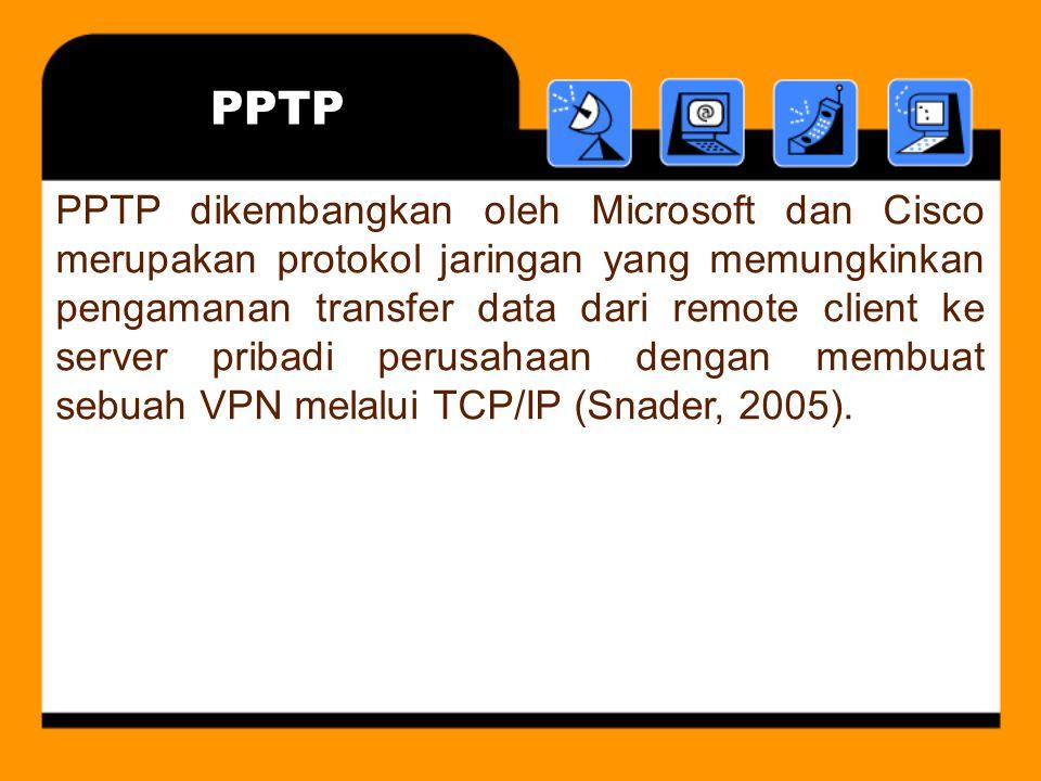 PPTP PPTP dikembangkan oleh Microsoft dan Cisco merupakan protokol jaringan yang memungkinkan pengamanan transfer data dari remote client ke server pribadi perusahaan dengan membuat sebuah VPN melalui TCP/IP (Snader, 2005).