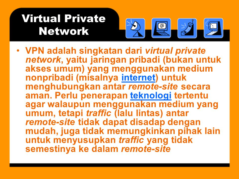 Virtual Private Network •VPN adalah singkatan dari virtual private network, yaitu jaringan pribadi (bukan untuk akses umum) yang menggunakan medium nonpribadi (misalnya internet) untuk menghubungkan antar remote-site secara aman.