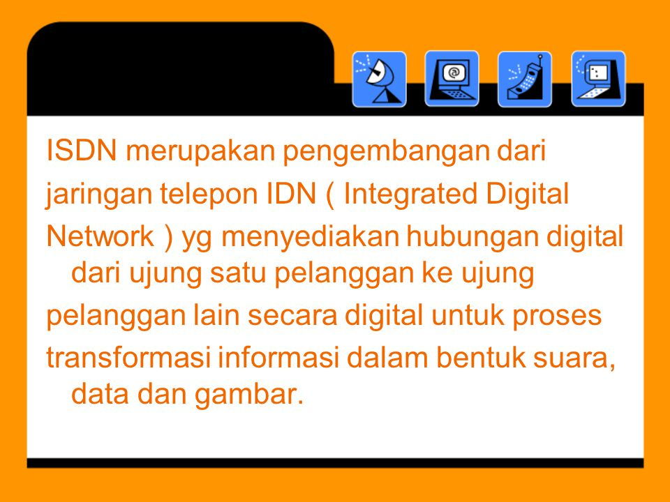 ISDN merupakan pengembangan dari jaringan telepon IDN ( Integrated Digital Network ) yg menyediakan hubungan digital dari ujung satu pelanggan ke ujung pelanggan lain secara digital untuk proses transformasi informasi dalam bentuk suara, data dan gambar.