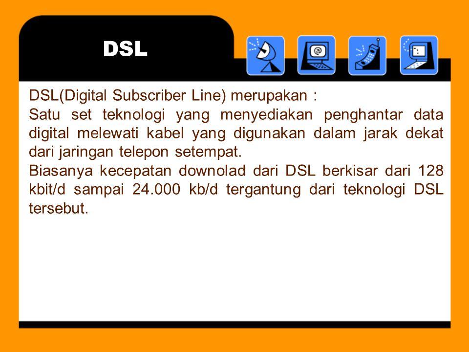 DSL DSL(Digital Subscriber Line) merupakan : Satu set teknologi yang menyediakan penghantar data digital melewati kabel yang digunakan dalam jarak dekat dari jaringan telepon setempat.