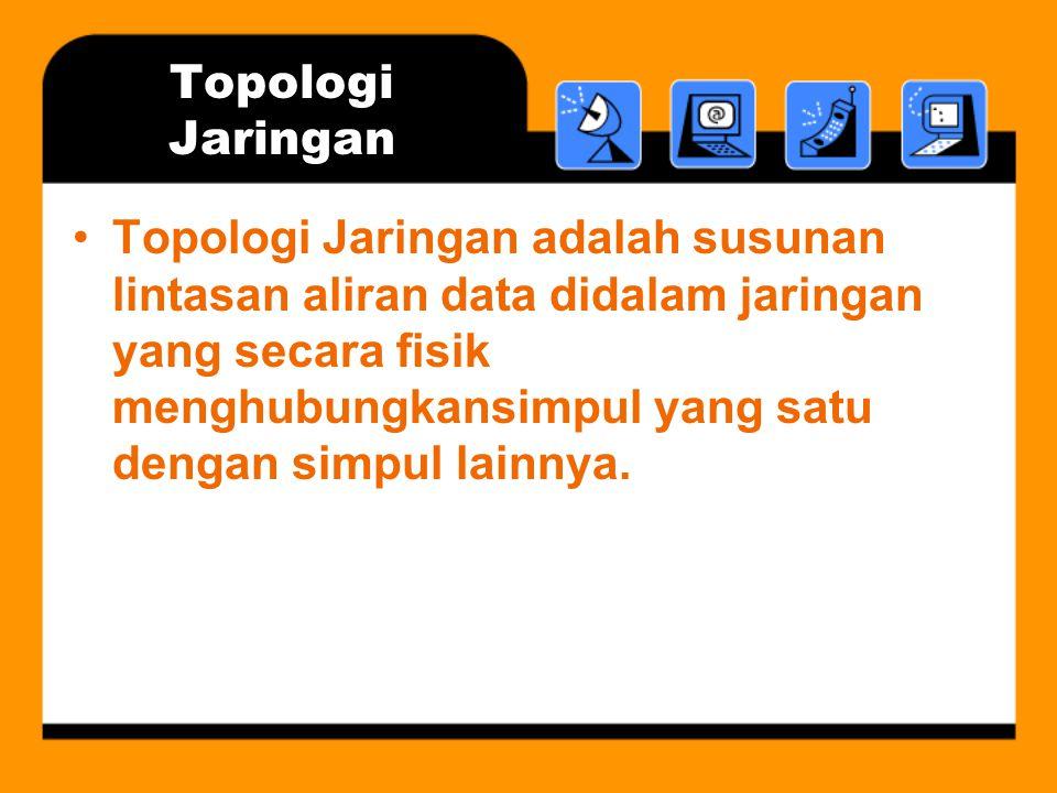 Topologi Jaringan •Topologi Jaringan adalah susunan lintasan aliran data didalam jaringan yang secara fisik menghubungkansimpul yang satu dengan simpu