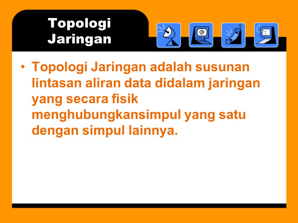 Topologi Jaringan •Topologi Jaringan adalah susunan lintasan aliran data didalam jaringan yang secara fisik menghubungkansimpul yang satu dengan simpul lainnya.