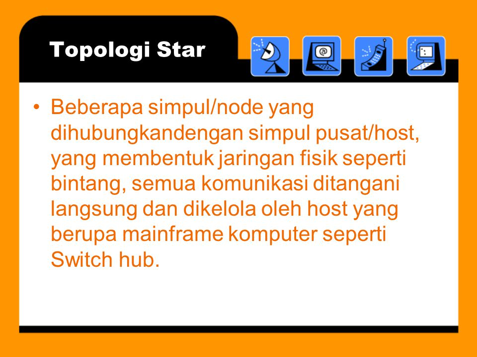 Topologi Star •Beberapa simpul/node yang dihubungkandengan simpul pusat/host, yang membentuk jaringan fisik seperti bintang, semua komunikasi ditangani langsung dan dikelola oleh host yang berupa mainframe komputer seperti Switch hub.