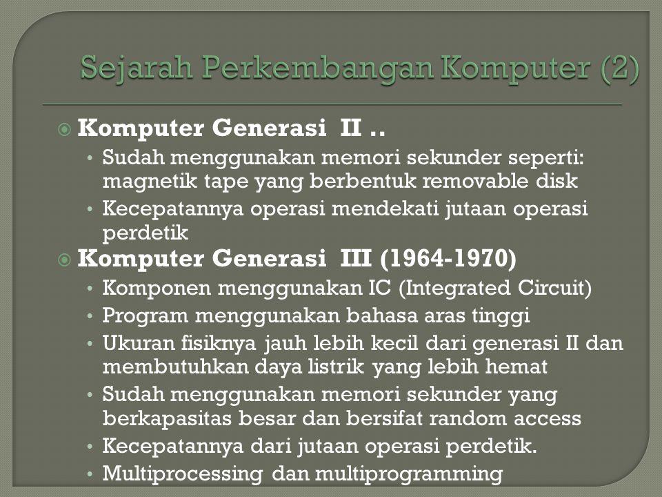  Komputer Generasi II.. • Sudah menggunakan memori sekunder seperti: magnetik tape yang berbentuk removable disk • Kecepatannya operasi mendekati jut