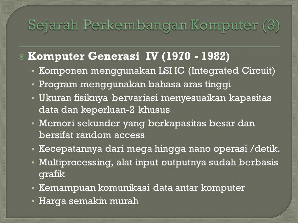  Komputer Generasi IV (1970 - 1982) • Komponen menggunakan LSI IC (Integrated Circuit) • Program menggunakan bahasa aras tinggi • Ukuran fisiknya ber