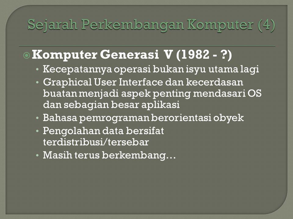  Komputer Generasi V (1982 - ?) • Kecepatannya operasi bukan isyu utama lagi • Graphical User Interface dan kecerdasan buatan menjadi aspek penting m
