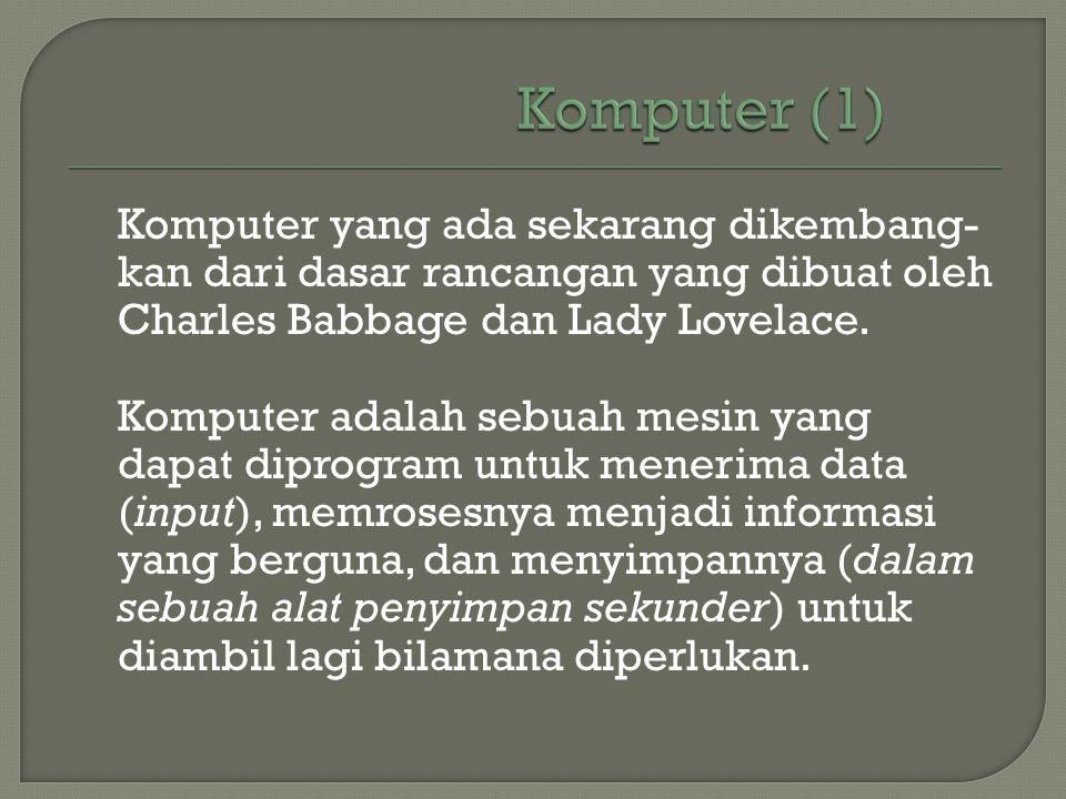 Komputer yang ada sekarang dikembang- kan dari dasar rancangan yang dibuat oleh Charles Babbage dan Lady Lovelace. Komputer adalah sebuah mesin yang d