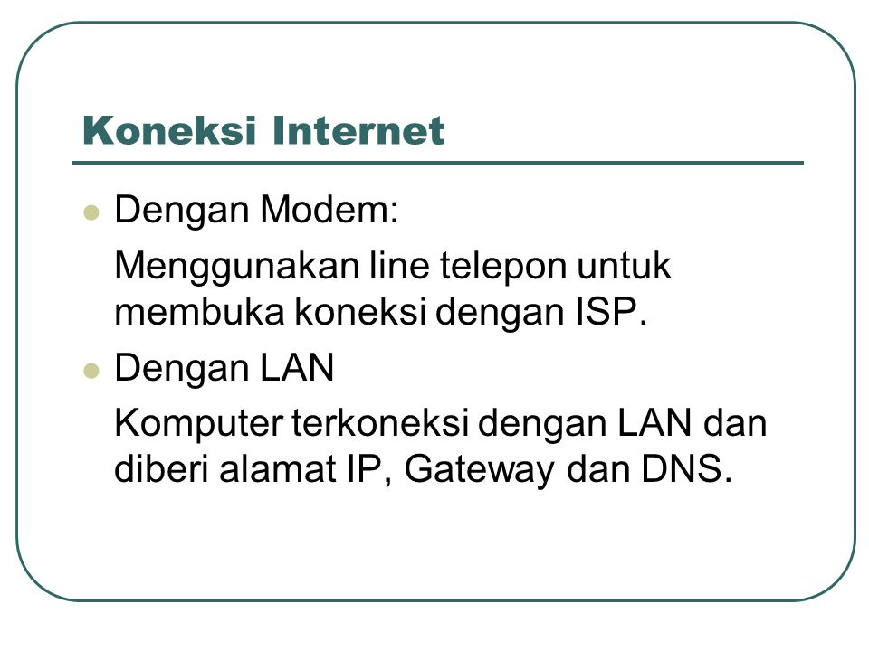 Koneksi Internet  Dengan Modem: Menggunakan line telepon untuk membuka koneksi dengan ISP.  Dengan LAN Komputer terkoneksi dengan LAN dan diberi ala