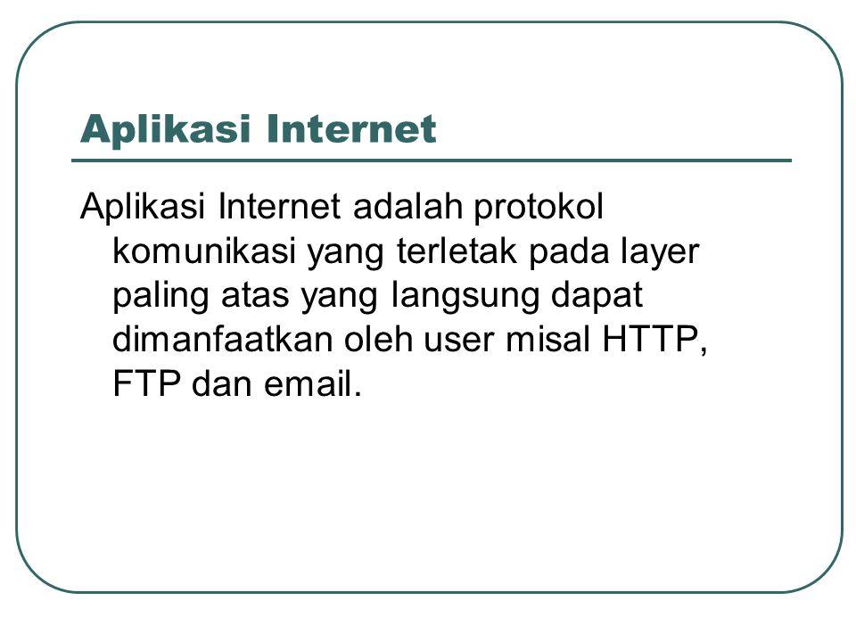 Aplikasi Internet Aplikasi Internet adalah protokol komunikasi yang terletak pada layer paling atas yang langsung dapat dimanfaatkan oleh user misal H