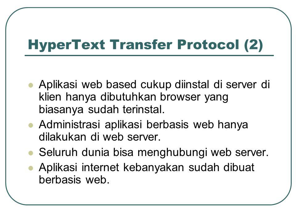 HyperText Transfer Protocol (2)  Aplikasi web based cukup diinstal di server di klien hanya dibutuhkan browser yang biasanya sudah terinstal.  Admin