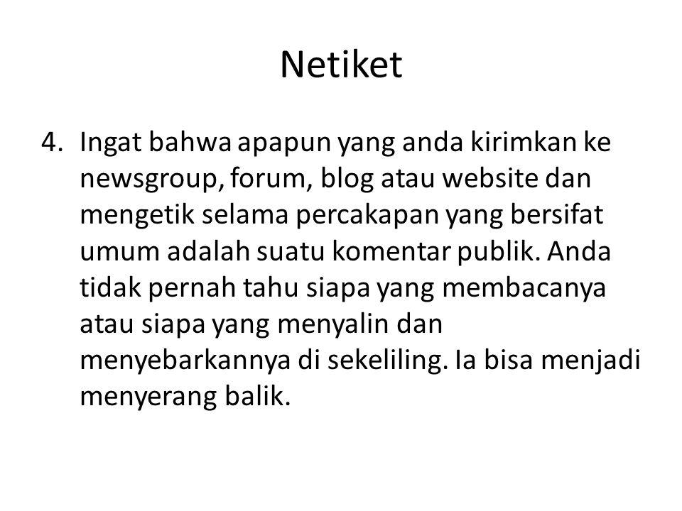 Netiket 4.Ingat bahwa apapun yang anda kirimkan ke newsgroup, forum, blog atau website dan mengetik selama percakapan yang bersifat umum adalah suatu