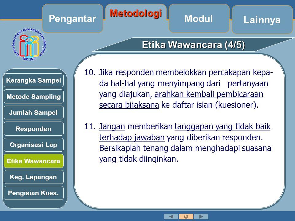Etika Wawancara (4/5) 10.Jika responden membelokkan percakapan kepa- da hal-hal yang menyimpang dari pertanyaan yang diajukan, arahkan kembali pembicaraan secara bijaksana ke daftar isian (kuesioner).