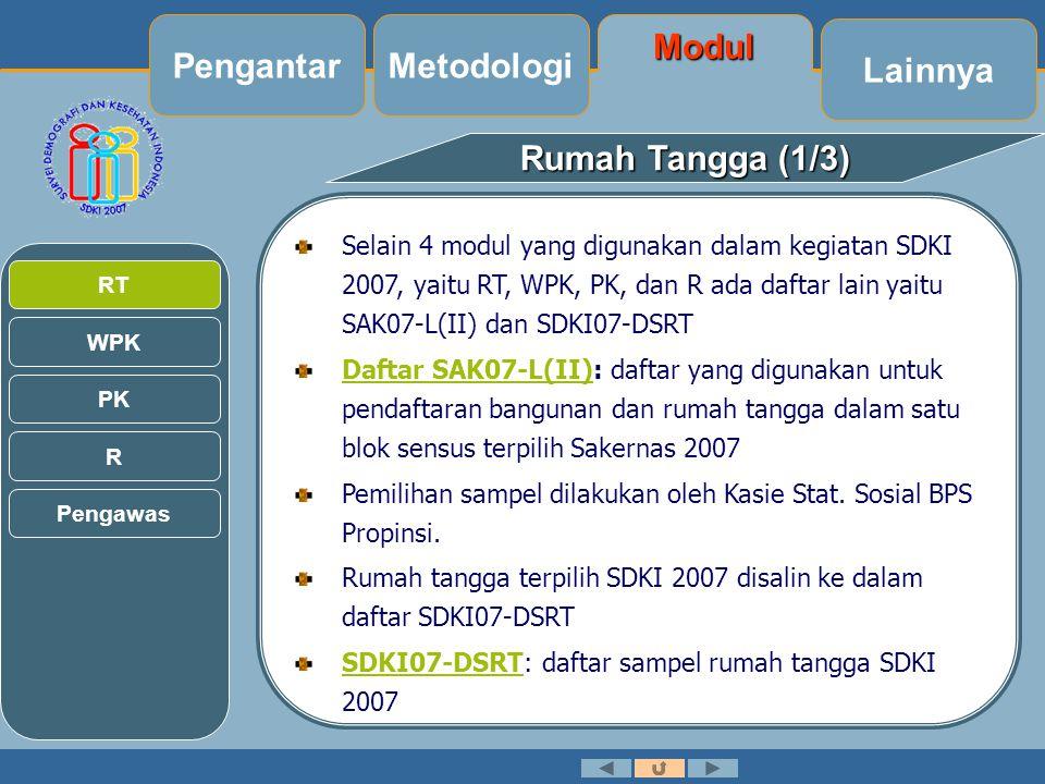 Lainnya Modul Metodologi Rumah Tangga (1/3) Selain 4 modul yang digunakan dalam kegiatan SDKI 2007, yaitu RT, WPK, PK, dan R ada daftar lain yaitu SAK07-L(II) dan SDKI07-DSRT Daftar SAK07-L(II)Daftar SAK07-L(II): daftar yang digunakan untuk pendaftaran bangunan dan rumah tangga dalam satu blok sensus terpilih Sakernas 2007 Pemilihan sampel dilakukan oleh Kasie Stat.