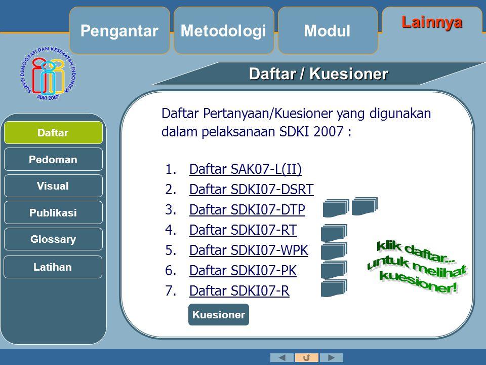 Lainnya Modul Metodologi Daftar / Kuesioner Daftar Pertanyaan/Kuesioner yang digunakan dalam pelaksanaan SDKI 2007 : 1.Daftar SAK07-L(II) 2.Daftar SDKI07-DSRT 3.Daftar SDKI07-DTP 4.Daftar SDKI07-RT 5.Daftar SDKI07-WPK 6.Daftar SDKI07-PK 7.Daftar SDKI07-R Pedoman Visual Daftar Publikasi Glossary Pengantar Latihan Kuesioner