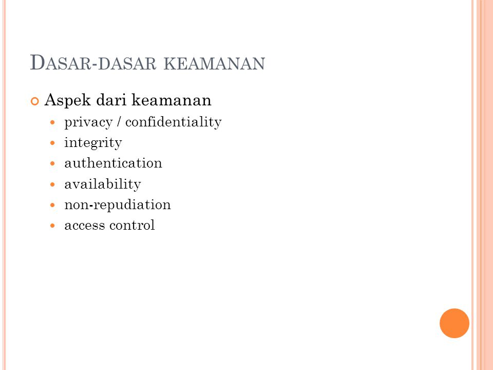 D ASAR - DASAR KEAMANAN Aspek dari keamanan  privacy / confidentiality  integrity  authentication  availability  non-repudiation  access control