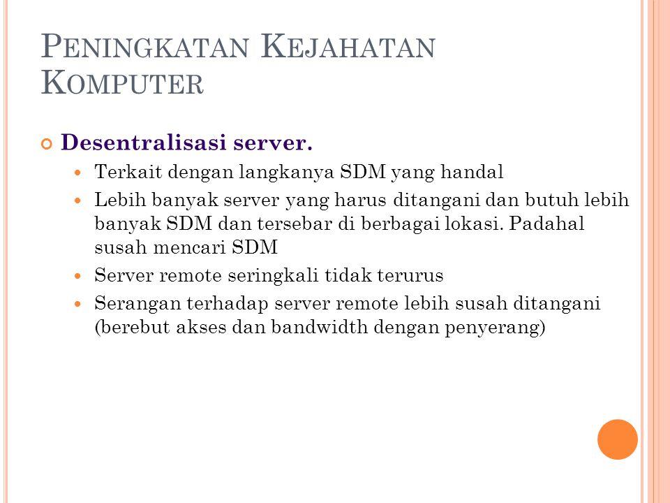 P ENINGKATAN K EJAHATAN K OMPUTER Desentralisasi server.  Terkait dengan langkanya SDM yang handal  Lebih banyak server yang harus ditangani dan but