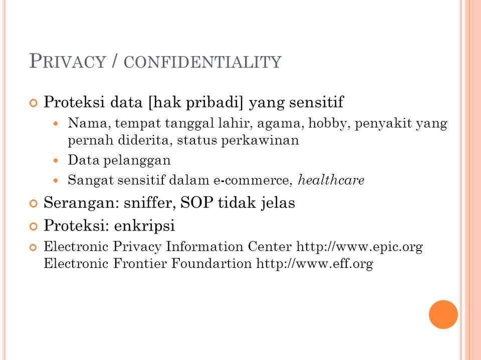 P RIVACY / CONFIDENTIALITY Proteksi data [hak pribadi] yang sensitif  Nama, tempat tanggal lahir, agama, hobby, penyakit yang pernah diderita, status perkawinan  Data pelanggan  Sangat sensitif dalam e-commerce, healthcare Serangan: sniffer, SOP tidak jelas Proteksi: enkripsi Electronic Privacy Information Center http://www.epic.org Electronic Frontier Foundartion http://www.eff.org