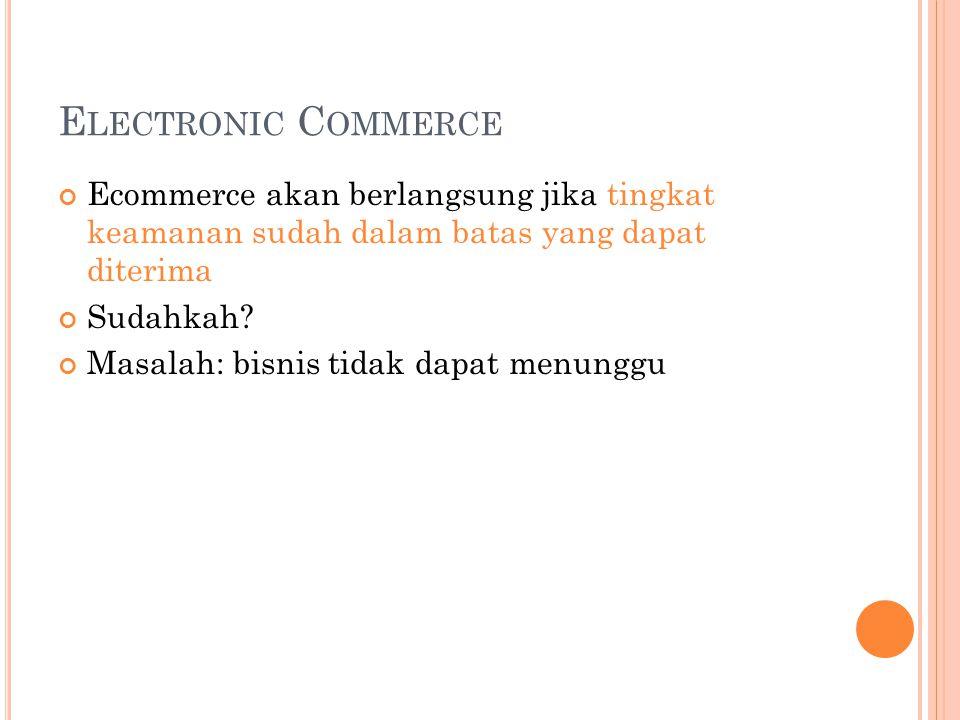 E LECTRONIC C OMMERCE Ecommerce akan berlangsung jika tingkat keamanan sudah dalam batas yang dapat diterima Sudahkah? Masalah: bisnis tidak dapat men