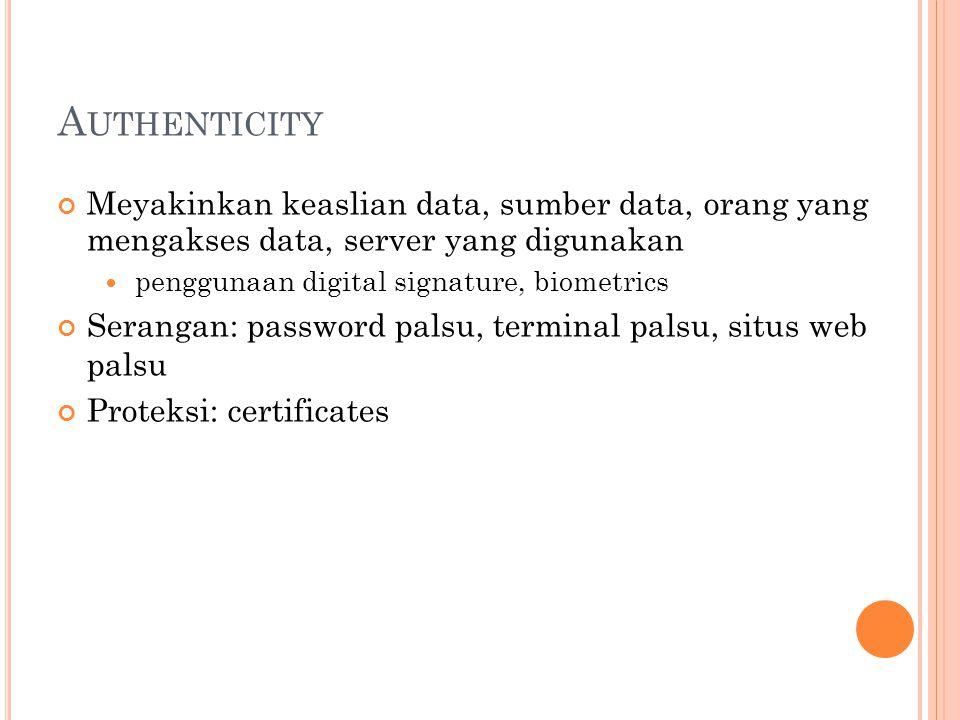A UTHENTICITY Meyakinkan keaslian data, sumber data, orang yang mengakses data, server yang digunakan  penggunaan digital signature, biometrics Serangan: password palsu, terminal palsu, situs web palsu Proteksi: certificates