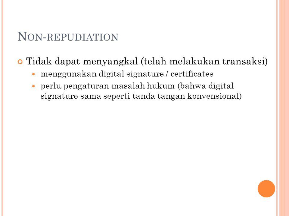 N ON - REPUDIATION Tidak dapat menyangkal (telah melakukan transaksi)  menggunakan digital signature / certificates  perlu pengaturan masalah hukum (bahwa digital signature sama seperti tanda tangan konvensional)