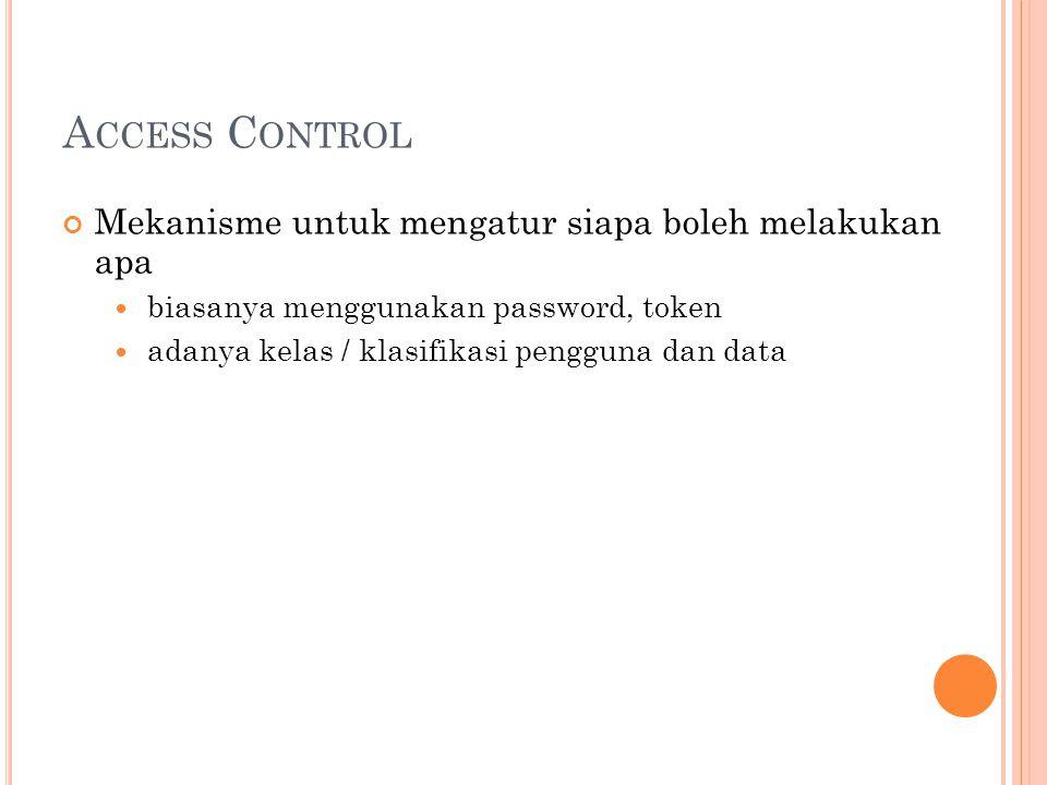 A CCESS C ONTROL Mekanisme untuk mengatur siapa boleh melakukan apa  biasanya menggunakan password, token  adanya kelas / klasifikasi pengguna dan data