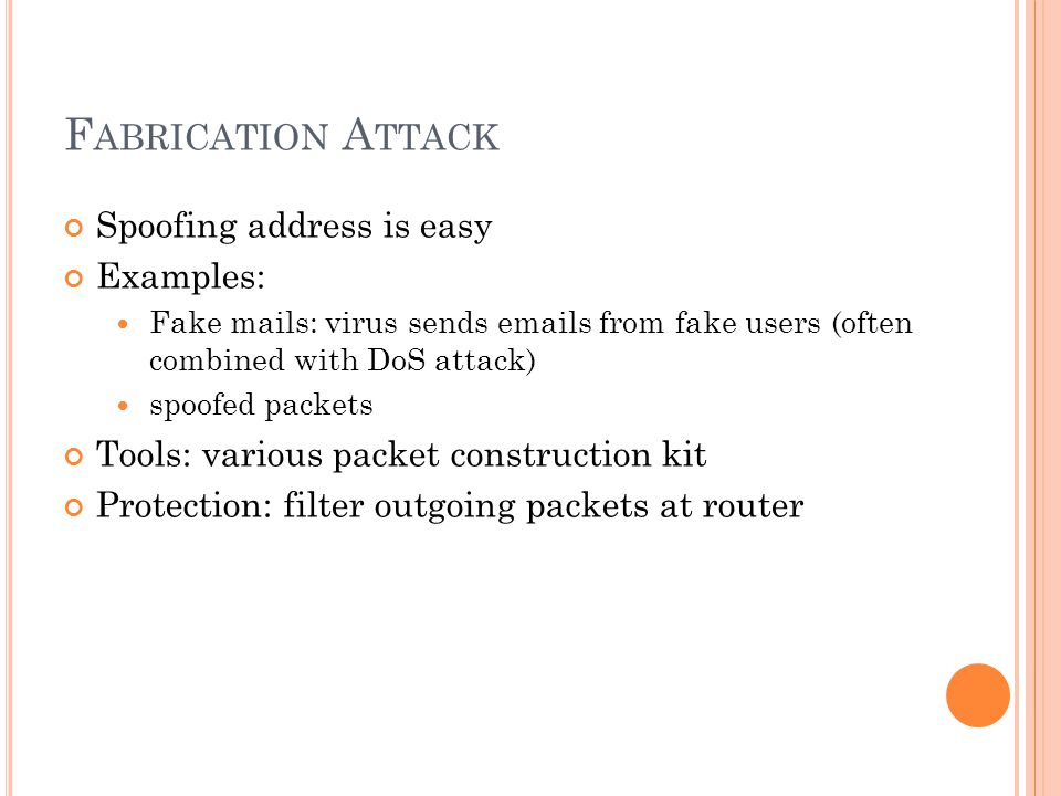F ABRICATION A TTACK Spoofing address is easy Examples:  Fake mails: virus sends emails from fake users (often combined with DoS attack)  spoofed packets Tools: various packet construction kit Protection: filter outgoing packets at router