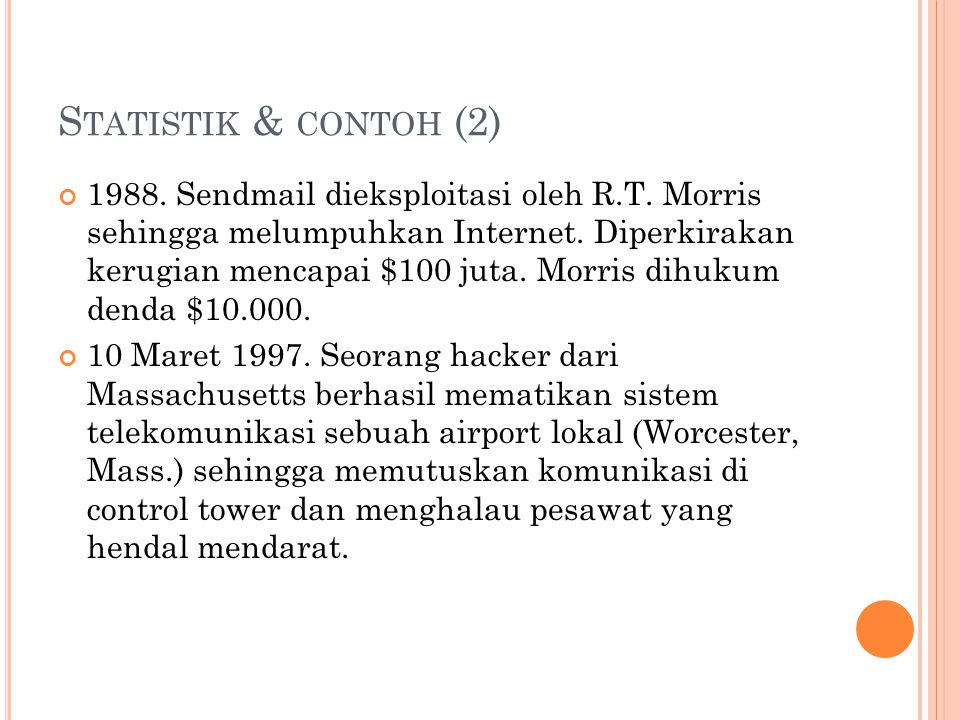 S TATISTIK & CONTOH (2) 1988. Sendmail dieksploitasi oleh R.T. Morris sehingga melumpuhkan Internet. Diperkirakan kerugian mencapai $100 juta. Morris