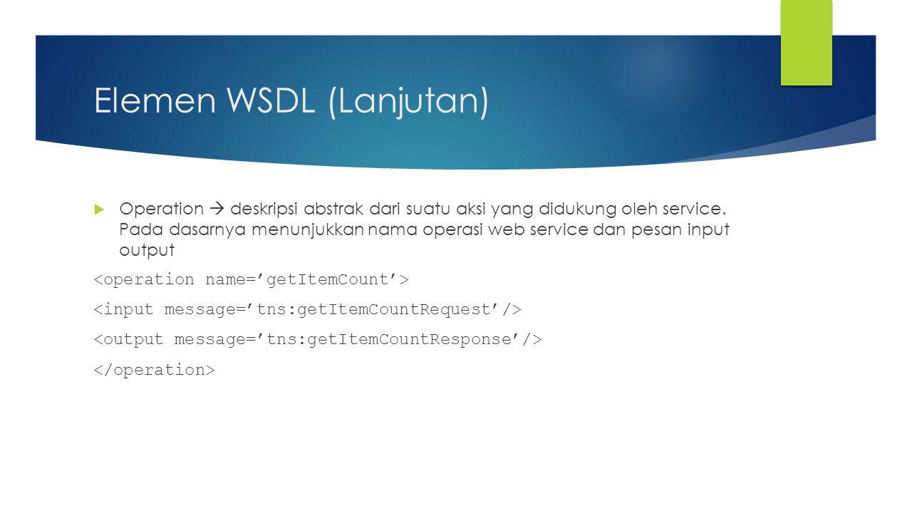 Elemen WSDL (Lanjutan)  Operation  deskripsi abstrak dari suatu aksi yang didukung oleh service. Pada dasarnya menunjukkan nama operasi web service