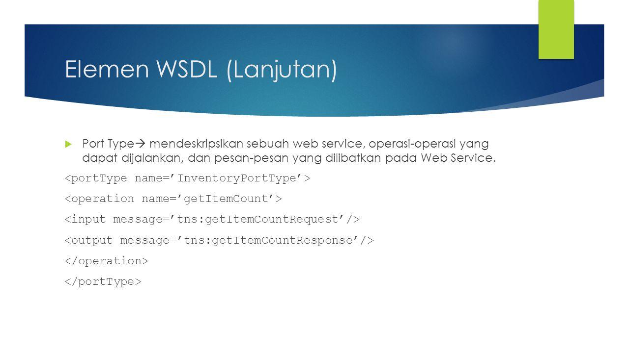 Elemen WSDL (Lanjutan)  Port Type  mendeskripsikan sebuah web service, operasi-operasi yang dapat dijalankan, dan pesan-pesan yang dilibatkan pada W