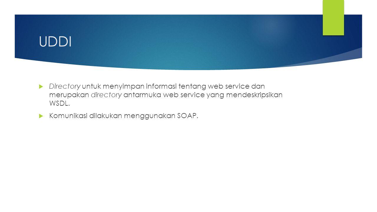 UDDI  Directory untuk menyimpan informasi tentang web service dan merupakan directory antarmuka web service yang mendeskripsikan WSDL.  Komunikasi d