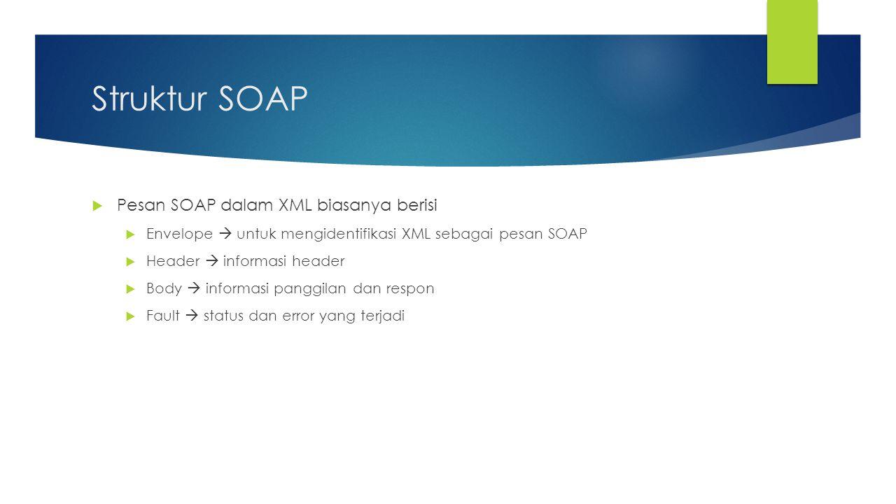Struktur SOAP  Pesan SOAP dalam XML biasanya berisi  Envelope  untuk mengidentifikasi XML sebagai pesan SOAP  Header  informasi header  Body  i