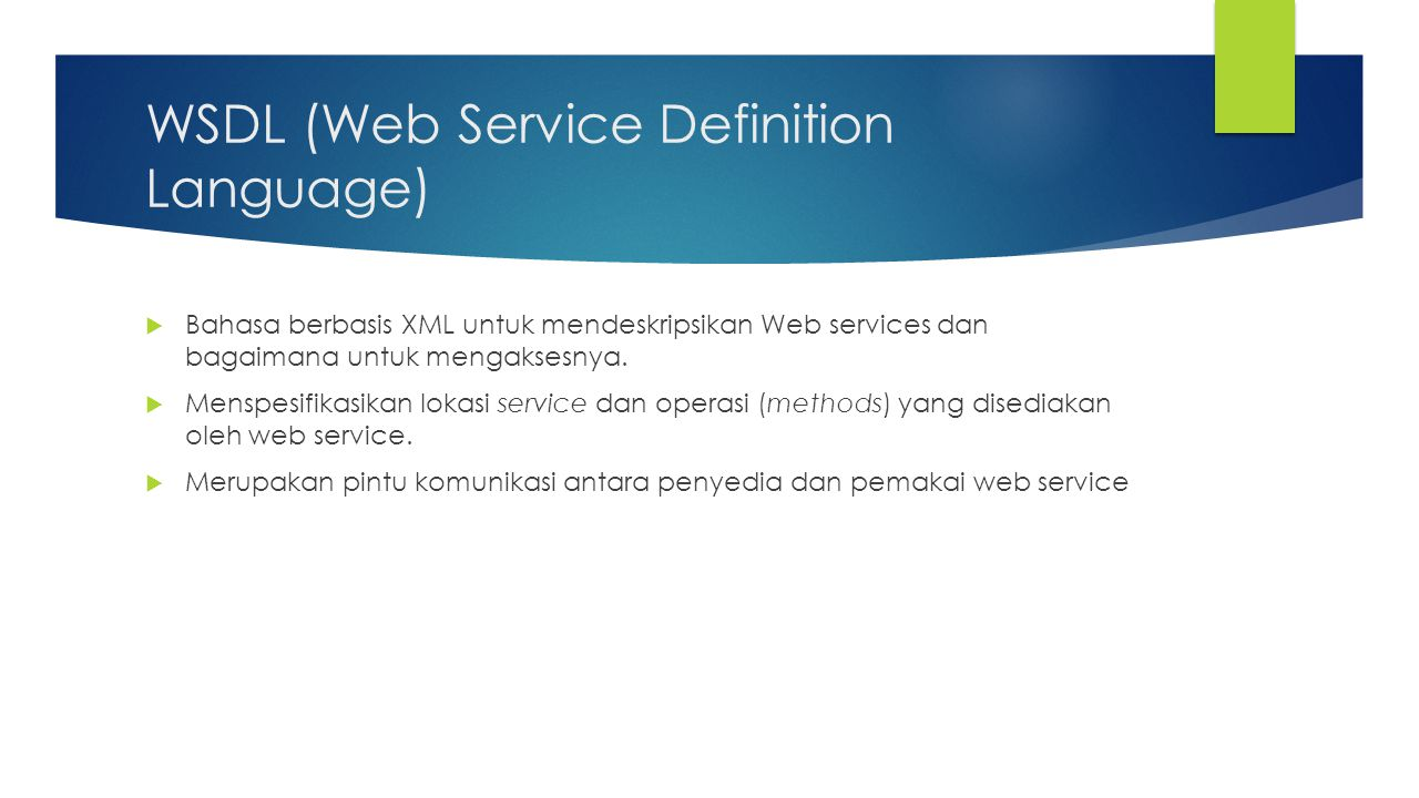 WSDL (Web Service Definition Language)  Bahasa berbasis XML untuk mendeskripsikan Web services dan bagaimana untuk mengaksesnya.  Menspesifikasikan