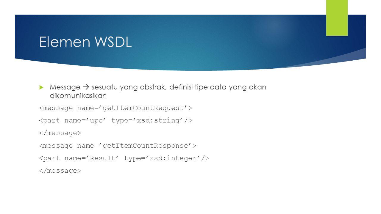 Elemen WSDL (Lanjutan)  Operation  deskripsi abstrak dari suatu aksi yang didukung oleh service.