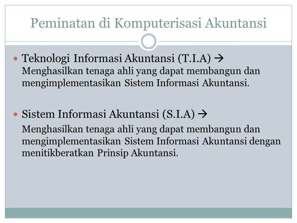 Peminatan di Komputerisasi Akuntansi  Teknologi Informasi Akuntansi (T.I.A)  Menghasilkan tenaga ahli yang dapat membangun dan mengimplementasikan S