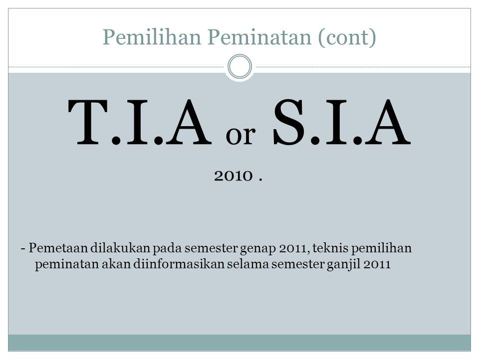 Pemilihan Peminatan (cont) T.I.A or S.I.A 2010. - Pemetaan dilakukan pada semester genap 2011, teknis pemilihan peminatan akan diinformasikan selama s