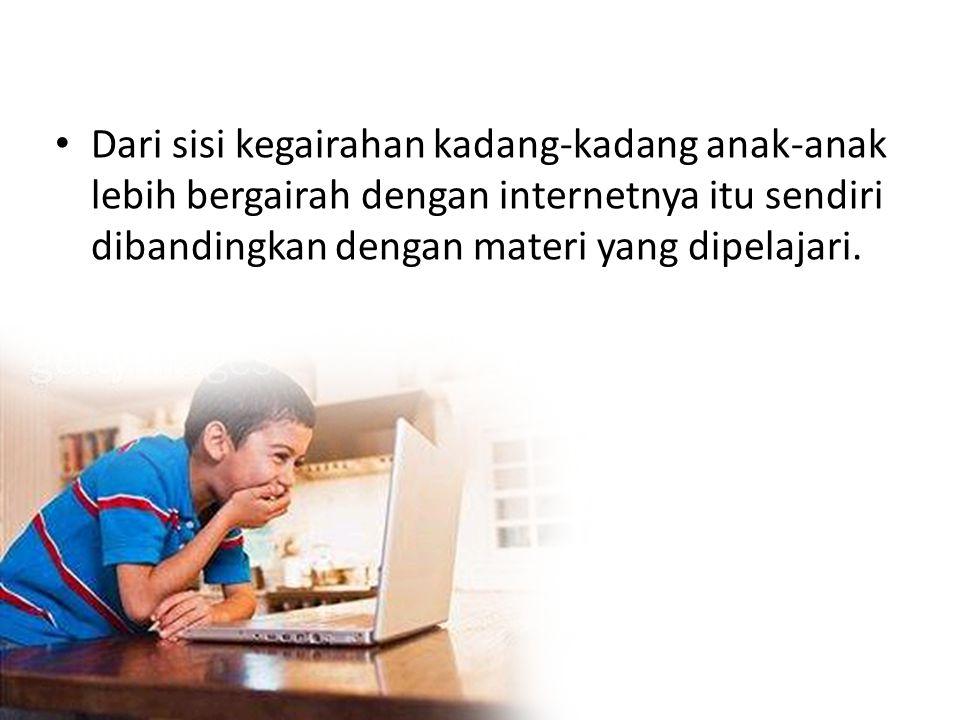 •D•Dari sisi kegairahan kadang-kadang anak-anak lebih bergairah dengan internetnya itu sendiri dibandingkan dengan materi yang dipelajari.