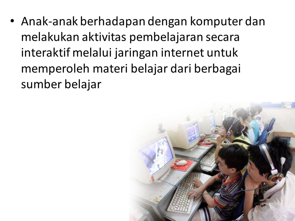 • Anak-anak berhadapan dengan komputer dan melakukan aktivitas pembelajaran secara interaktif melalui jaringan internet untuk memperoleh materi belaja