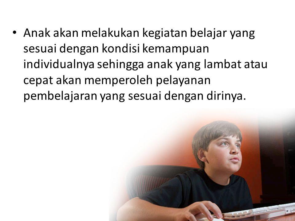 • Anak akan melakukan kegiatan belajar yang sesuai dengan kondisi kemampuan individualnya sehingga anak yang lambat atau cepat akan memperoleh pelayan
