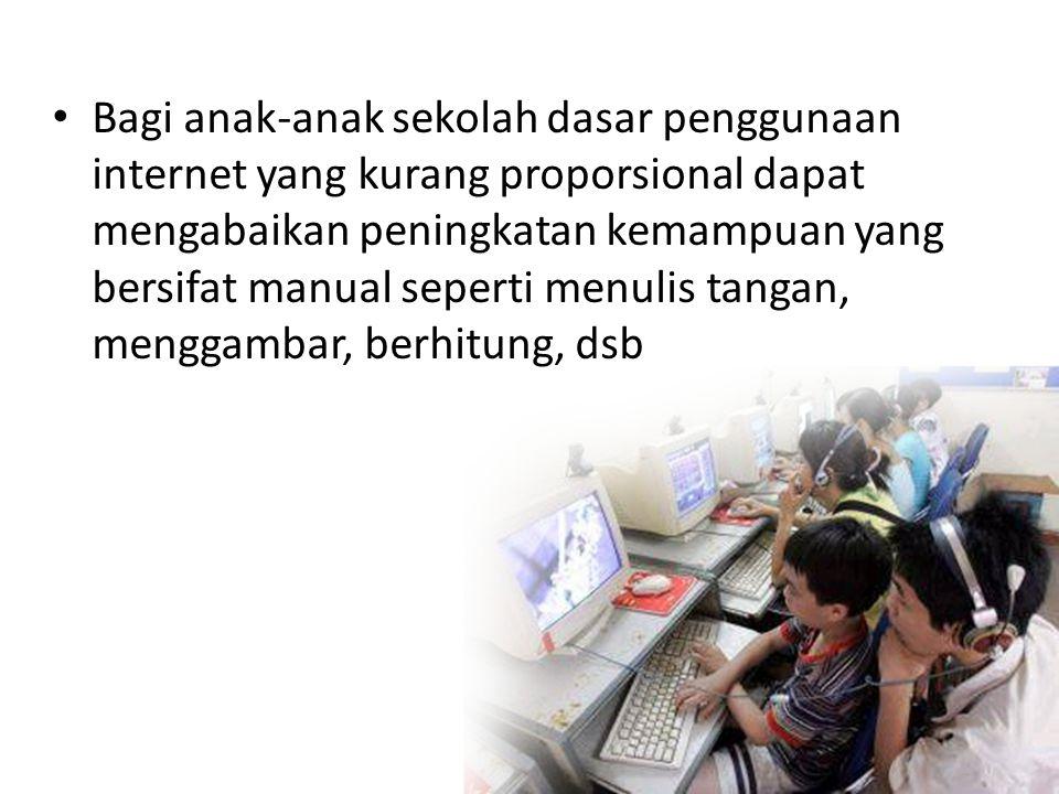 • Bagi anak-anak sekolah dasar penggunaan internet yang kurang proporsional dapat mengabaikan peningkatan kemampuan yang bersifat manual seperti menulis tangan, menggambar, berhitung, dsb