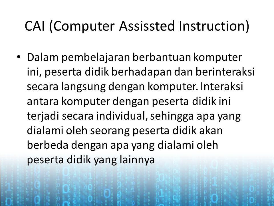 CAI (Computer Assissted Instruction) • Dalam pembelajaran berbantuan komputer ini, peserta didik berhadapan dan berinteraksi secara langsung dengan ko